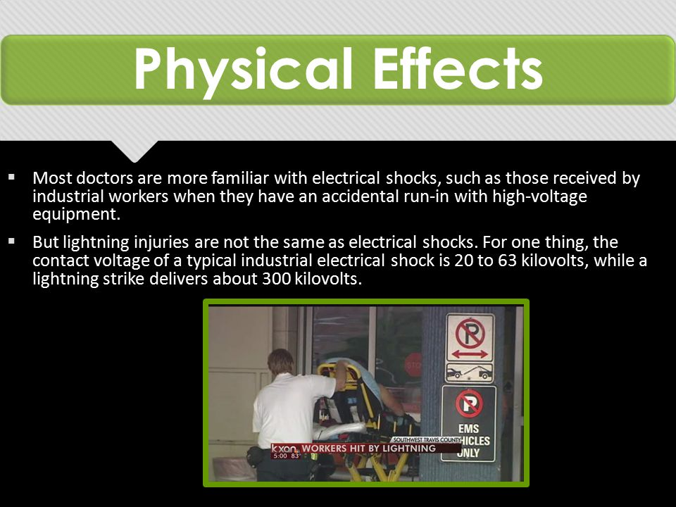 Physical Effects  Most doctors are more familiar with electrical shocks, such as those received by industrial workers when they have an accidental run-in with high-voltage equipment.