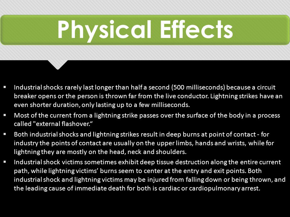 Physical Effects  Industrial shocks rarely last longer than half a second (500 milliseconds) because a circuit breaker opens or the person is thrown far from the live conductor.