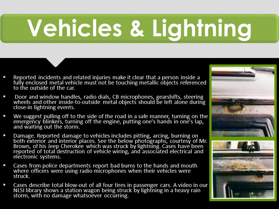 Vehicles & Lightning  Reported incidents and related injuries make it clear that a person inside a fully enclosed metal vehicle must not be touching metallic objects referenced to the outside of the car.