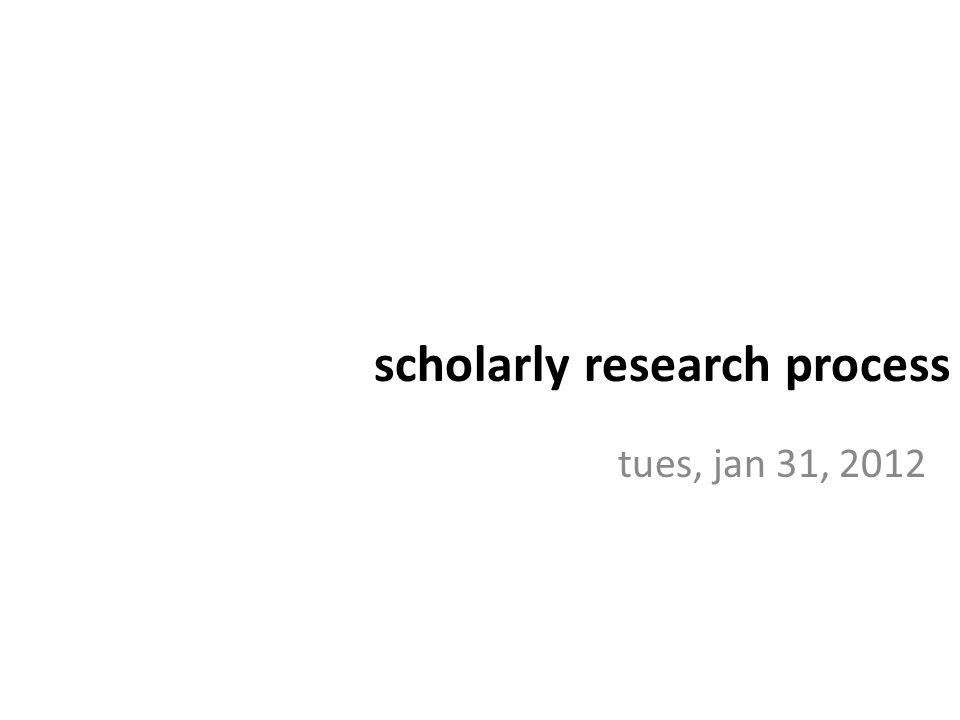 tues, jan 31, 2012 scholarly research process