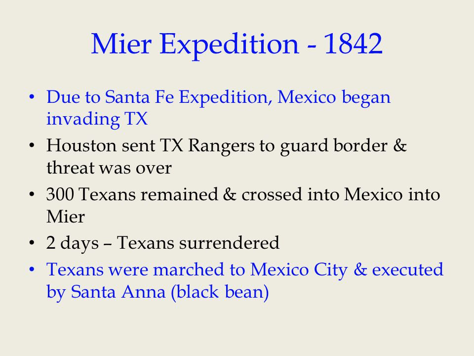 Mier Expedition - 1842 Due to Santa Fe Expedition, Mexico began invading TX Houston sent TX Rangers to guard border & threat was over 300 Texans remai