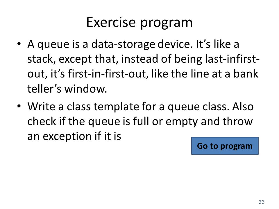 22 Exercise program A queue is a data-storage device.