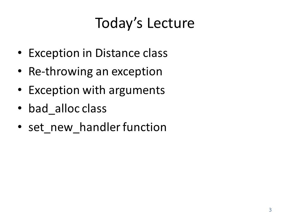 3 Today's Lecture Exception in Distance class Re-throwing an exception Exception with arguments bad_alloc class set_new_handler function