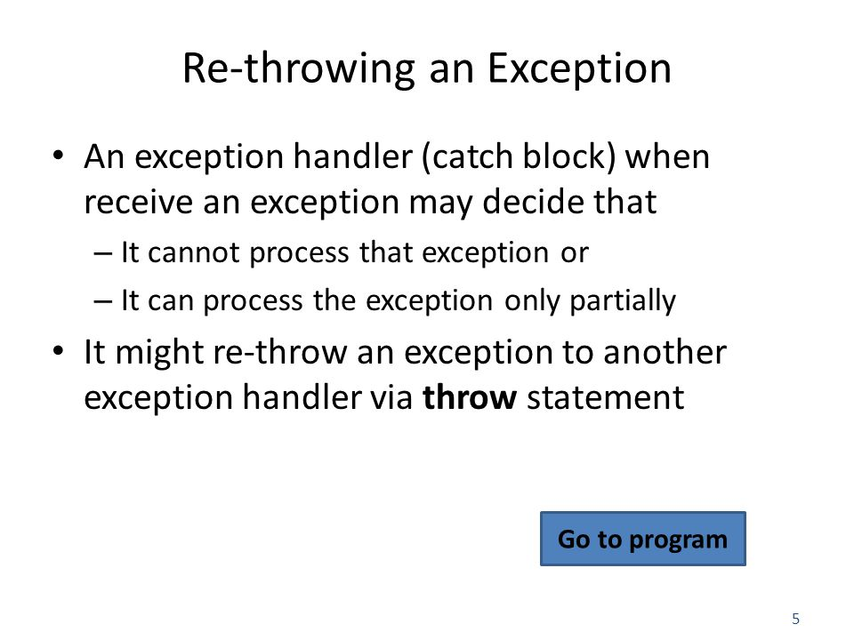 5 Re-throwing an Exception An exception handler (catch block) when receive an exception may decide that – It cannot process that exception or – It can process the exception only partially It might re-throw an exception to another exception handler via throw statement Go to program