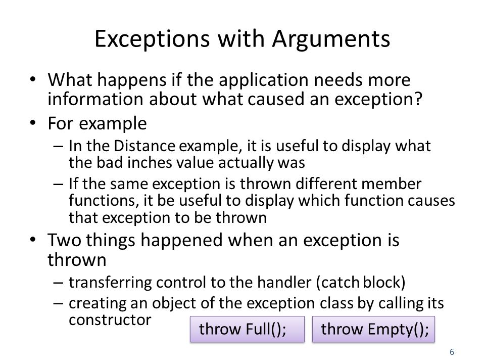 6 Exceptions with Arguments What happens if the application needs more information about what caused an exception.