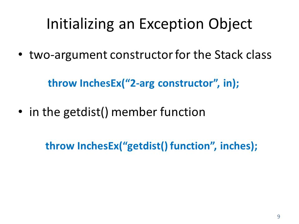 10 Extracting Data from the Exception Object catch(Distance::InchesEx ix) { //access 'ix.origin' and 'ix.iValue' directly } catch(Distance::InchesEx ix) { //access 'ix.origin' and 'ix.iValue' directly } Enter feet: 7 Enter inches: 13.5 Initialization error in getdist() function Inches value of 13.5 is too large Distance dist1(17, 22.25); the resulting exception will cause this error message: Initialization error in 2-arg constructor.