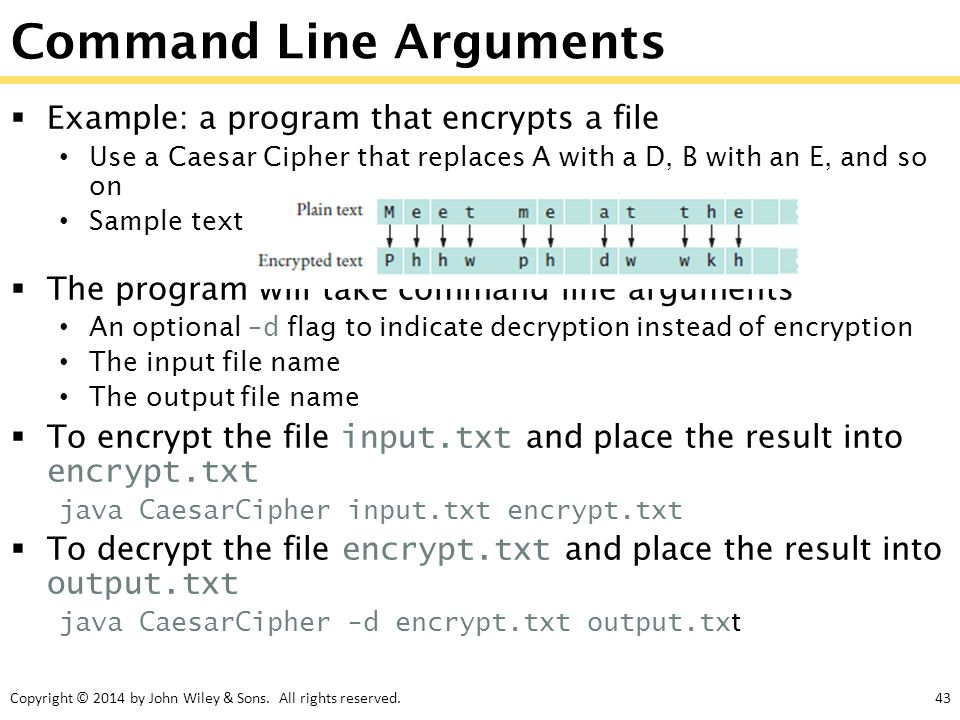Copyright © 2014 by John Wiley & Sons. All rights reserved.43 Command Line Arguments  Example: a program that encrypts a file Use a Caesar Cipher tha