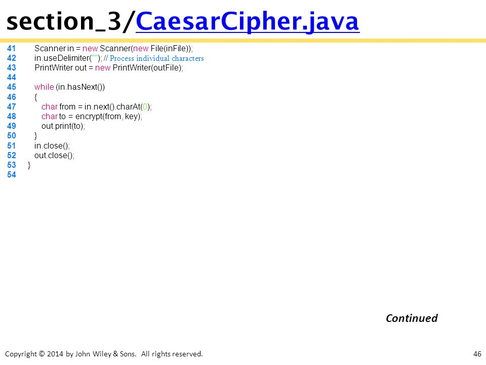 Copyright © 2014 by John Wiley & Sons. All rights reserved.46 section_3/CaesarCipher.javaCaesarCipher.java 41 Scanner in = new Scanner(new File(inFile