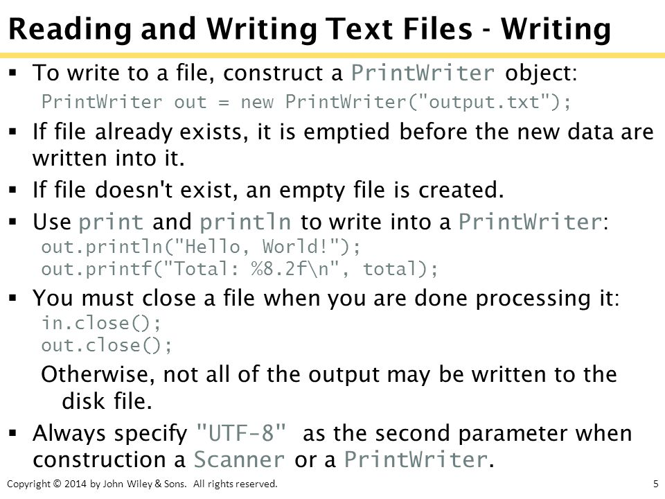 Copyright © 2014 by John Wiley & Sons. All rights reserved.5 Reading and Writing Text Files - Writing  To write to a file, construct a PrintWriter ob