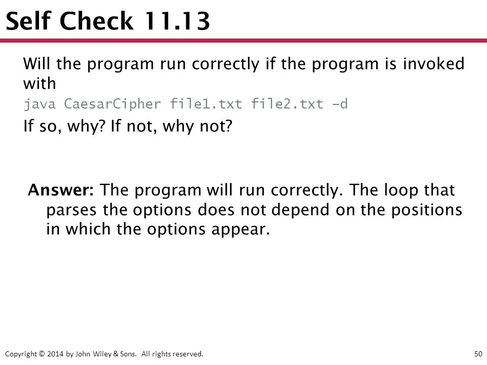 Copyright © 2014 by John Wiley & Sons. All rights reserved.50 Self Check 11.13 Answer: The program will run correctly. The loop that parses the option
