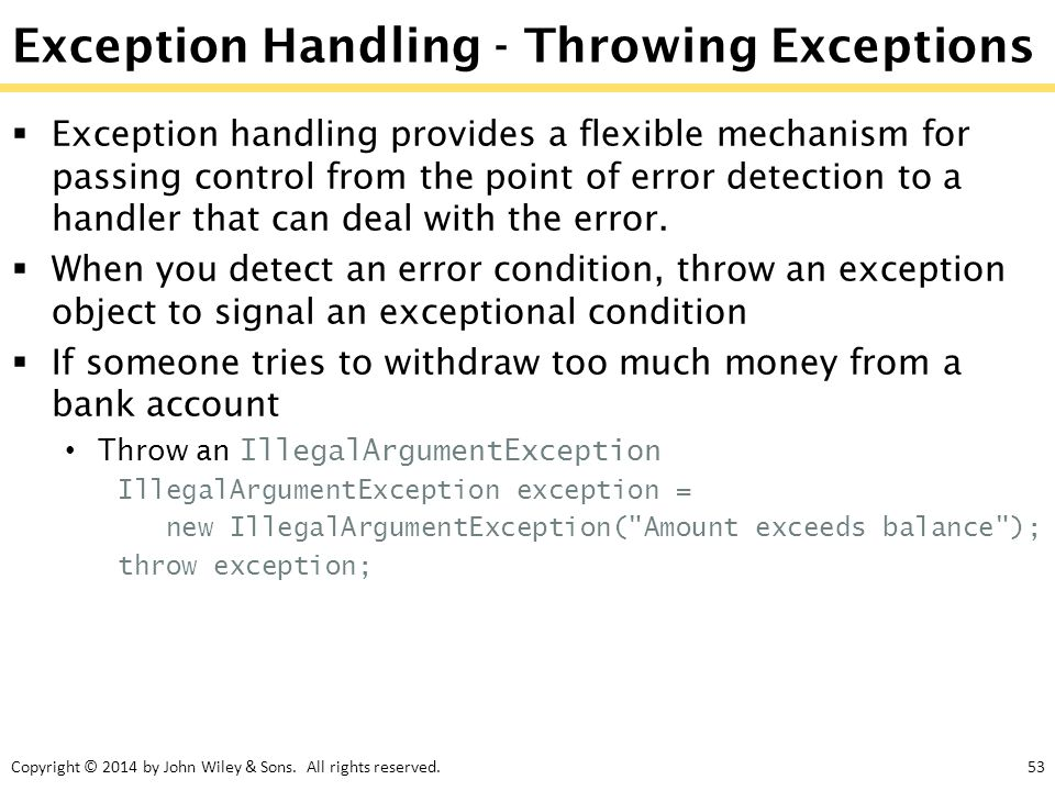 Copyright © 2014 by John Wiley & Sons. All rights reserved.53 Exception Handling - Throwing Exceptions  Exception handling provides a flexible mechan