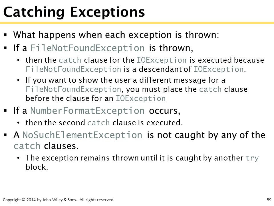 Copyright © 2014 by John Wiley & Sons. All rights reserved.59 Catching Exceptions  What happens when each exception is thrown:  If a FileNotFoundExc