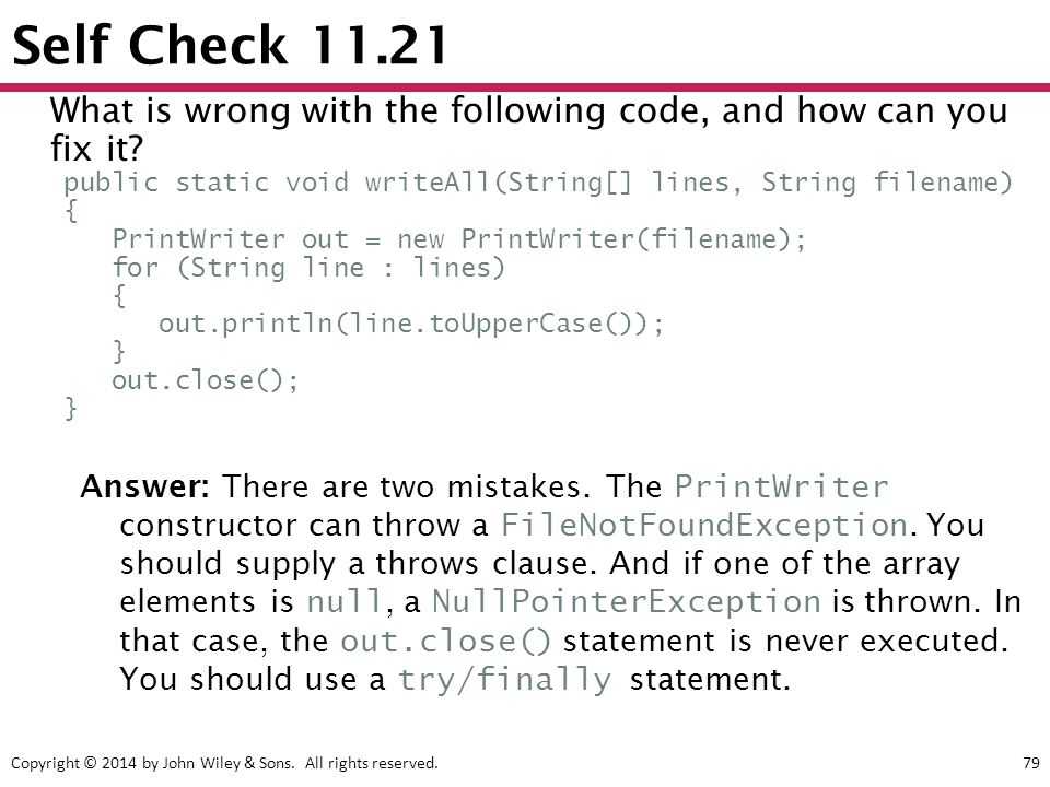 Copyright © 2014 by John Wiley & Sons. All rights reserved.79 Self Check 11.21 Answer: There are two mistakes. The PrintWriter constructor can throw a