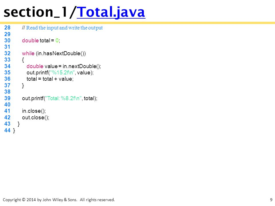Copyright © 2014 by John Wiley & Sons. All rights reserved.9 section_1/Total.javaTotal.java 28 // Read the input and write the output 29 30 double tot