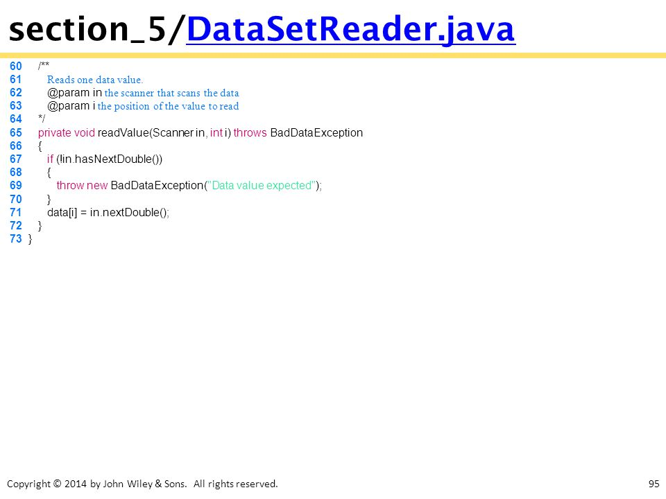Copyright © 2014 by John Wiley & Sons. All rights reserved.95 section_5/DataSetReader.javaDataSetReader.java 60 /** 61 Reads one data value. 62 @param