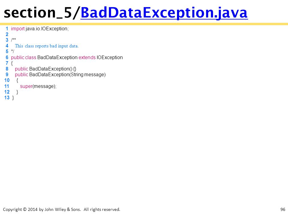 Copyright © 2014 by John Wiley & Sons. All rights reserved.96 section_5/BadDataException.javaBadDataException.java 1 import java.io.IOException; 2 3 /