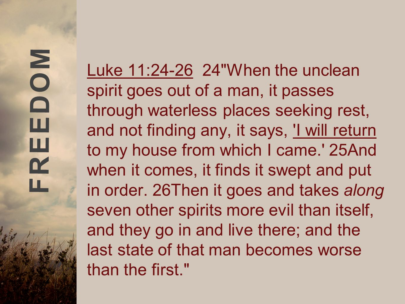 FREEDOM Luke 11:24-26 24 When the unclean spirit goes out of a man, it passes through waterless places seeking rest, and not finding any, it says, I will return to my house from which I came. 25And when it comes, it finds it swept and put in order.