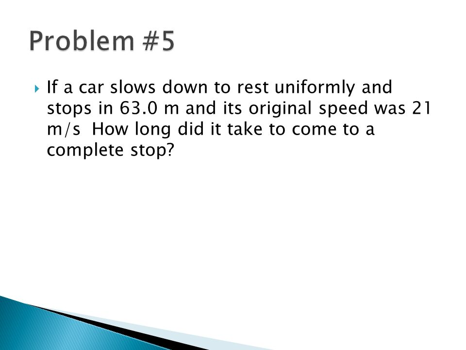  If a car slows down to rest uniformly and stops in 63.0 m and its original speed was 21 m/s How long did it take to come to a complete stop?