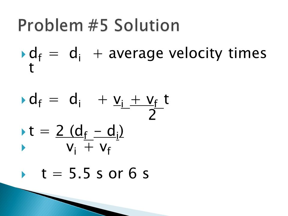  d f = d i + average velocity times t  d f = d i + v i + v f t 2  t = 2 (d f - d i )  v i + v f  t = 5.5 s or 6 s