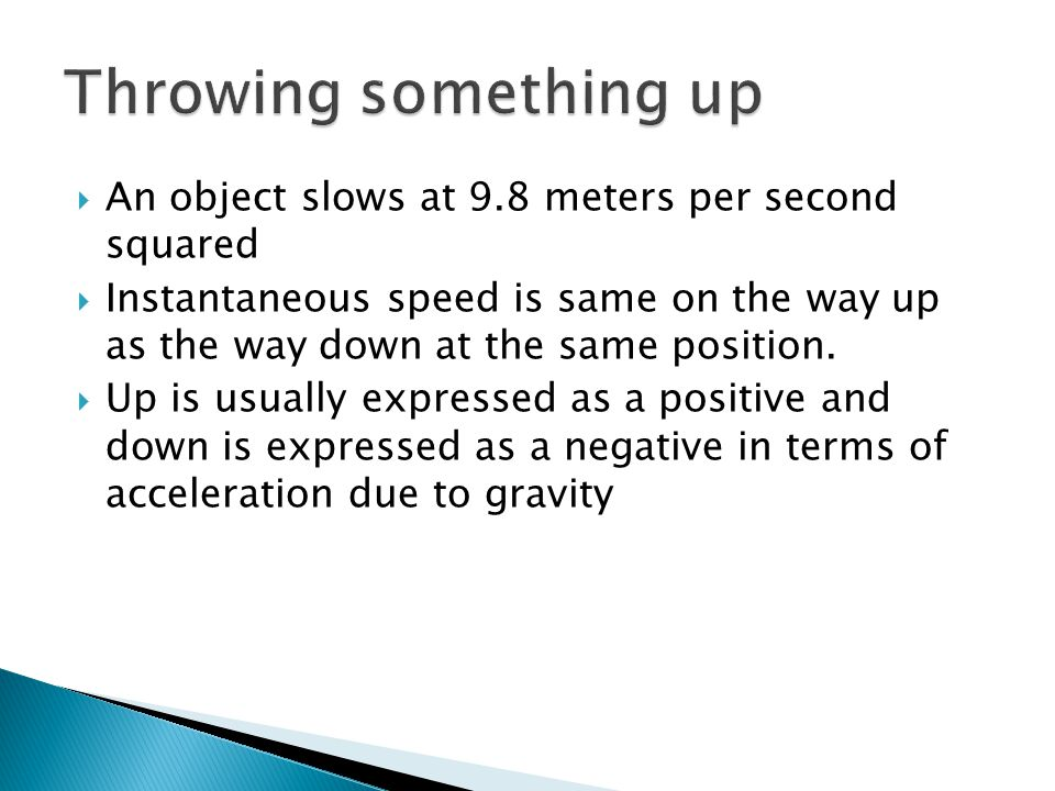  An object slows at 9.8 meters per second squared  Instantaneous speed is same on the way up as the way down at the same position.  Up is usually e