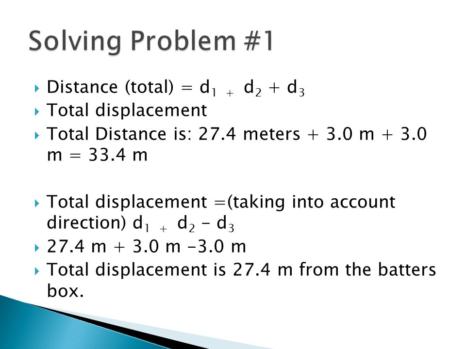  Distance (total) = d 1 + d 2 + d 3  Total displacement  Total Distance is: 27.4 meters + 3.0 m + 3.0 m = 33.4 m  Total displacement =(taking into