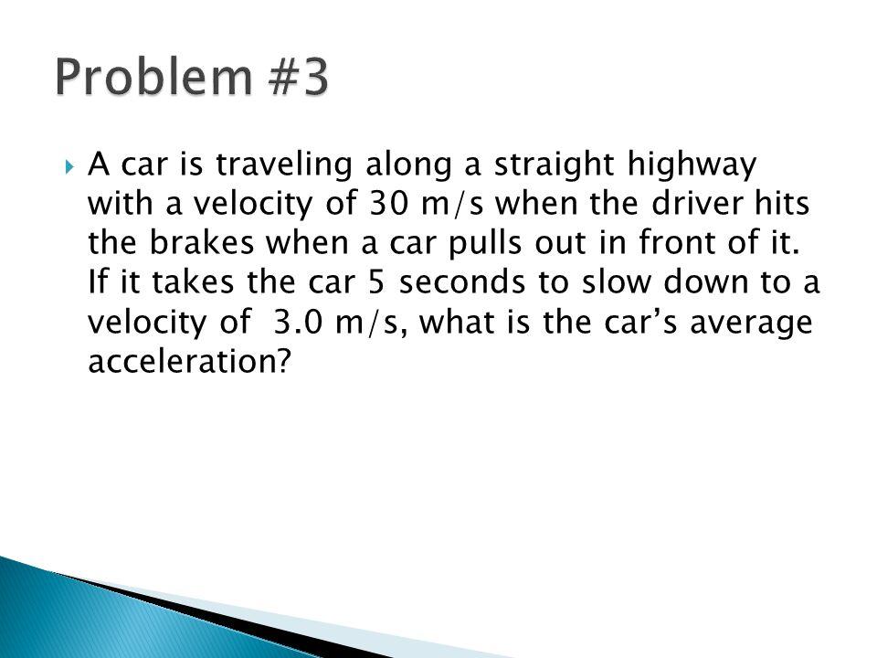   average acceleration = change in velocity  elapsed time  a = 3.0 m/s – 30 m/s  5 s  a =  27 m/s  5s  a = -5.4 m/s 2