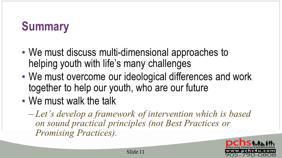 Summary We must discuss multi-dimensional approaches to helping youth with life's many challenges We must overcome our ideological differences and work together to help our youth, who are our future We must walk the talk –Let's develop a framework of intervention which is based on sound practical principles (not Best Practices or Promising Practices).