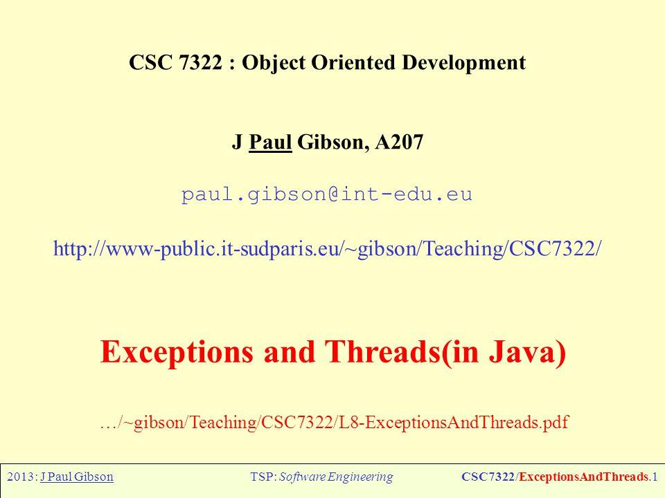 2013: J Paul GibsonTSP: Software EngineeringCSC7322/ExceptionsAndThreads.1 CSC 7322 : Object Oriented Development J Paul Gibson, A207 paul.gibson@int-edu.eu http://www-public.it-sudparis.eu/~gibson/Teaching/CSC7322/ Exceptions and Threads(in Java) …/~gibson/Teaching/CSC7322/L8-ExceptionsAndThreads.pdf