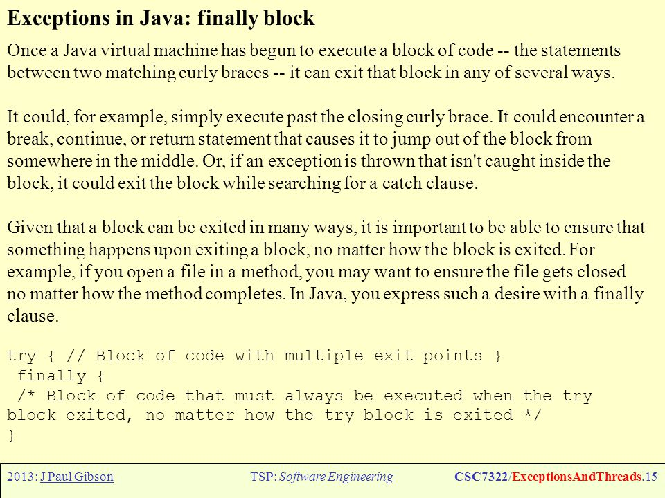 2013: J Paul GibsonTSP: Software EngineeringCSC7322/ExceptionsAndThreads.15 Exceptions in Java: finally block Once a Java virtual machine has begun to execute a block of code -- the statements between two matching curly braces -- it can exit that block in any of several ways.