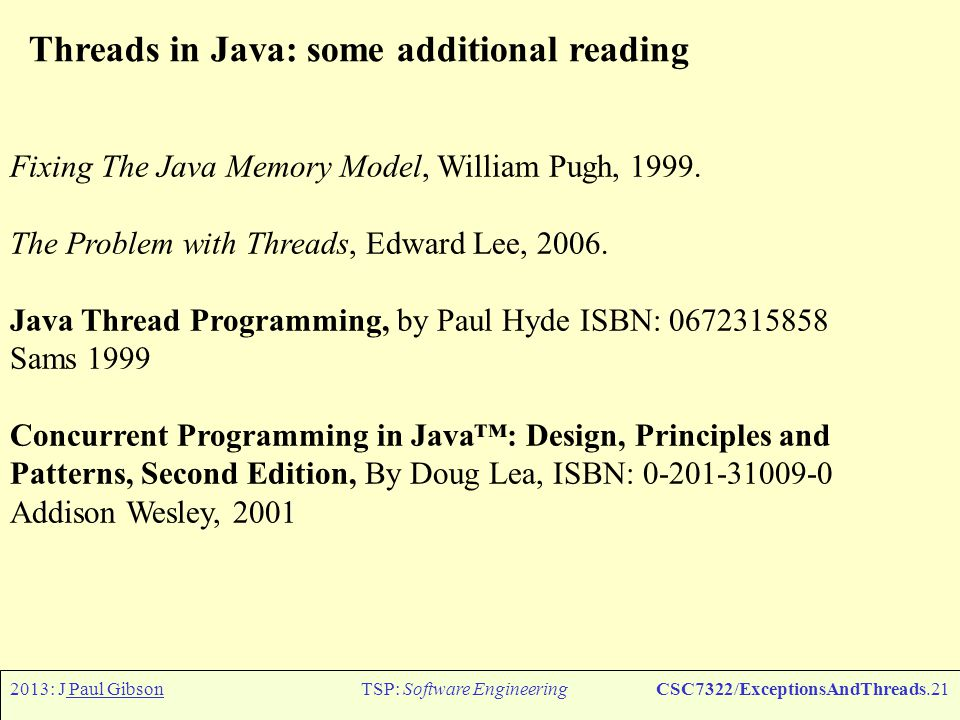 2013: J Paul GibsonTSP: Software EngineeringCSC7322/ExceptionsAndThreads.21 Threads in Java: some additional reading Fixing The Java Memory Model, William Pugh, 1999.