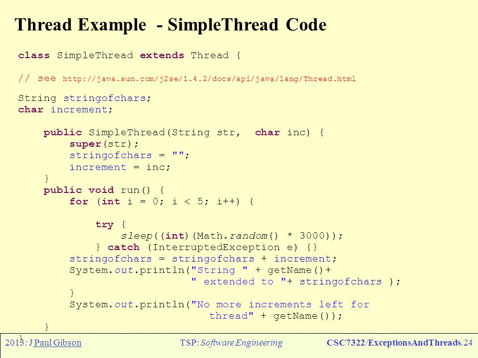 2013: J Paul GibsonTSP: Software EngineeringCSC7322/ExceptionsAndThreads.24 Thread Example - SimpleThread Code class SimpleThread extends Thread { // see http://java.sun.com/j2se/1.4.2/docs/api/java/lang/Thread.html String stringofchars; char increment; public SimpleThread(String str, char inc) { super(str); stringofchars = ; increment = inc; } public void run() { for (int i = 0; i < 5; i++) { try { sleep((int)(Math.random() * 3000)); } catch (InterruptedException e) {} stringofchars = stringofchars + increment; System.out.println( String + getName()+ extended to + stringofchars ); } System.out.println( No more increments left for thread + getName()); }