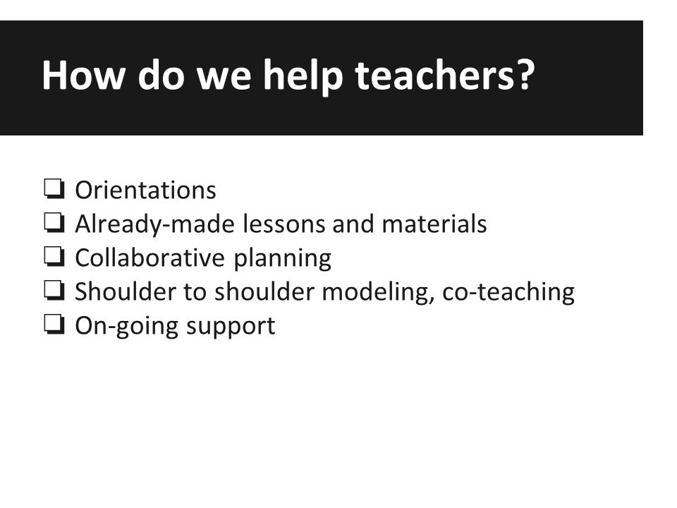 How do we help teachers? ❏ Orientations ❏ Already-made lessons and materials ❏ Collaborative planning ❏ Shoulder to shoulder modeling, co-teaching ❏ O