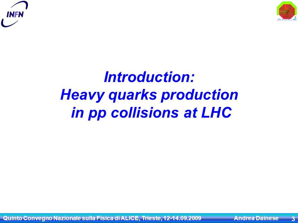 Introduction: Heavy quarks production in pp collisions at LHC Quinto Convegno Nazionale sulla Fisica di ALICE, Trieste, 12-14.09.2009 Andrea Dainese 3