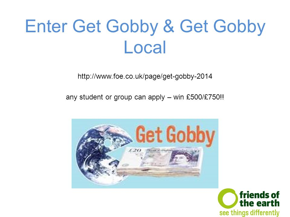Enter Get Gobby & Get Gobby Local http://www.foe.co.uk/page/get-gobby-2014 any student or group can apply – win £500/£750!!