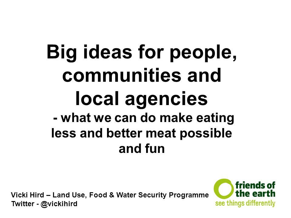 Big ideas for people, communities and local agencies - what we can do make eating less and better meat possible and fun Vicki Hird – Land Use, Food &