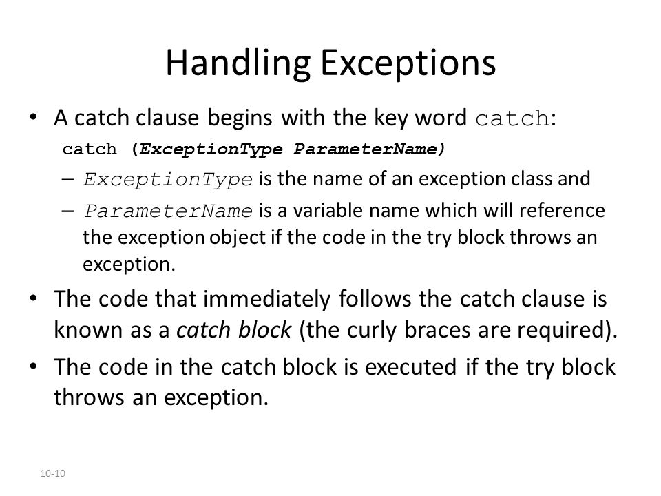 10-10 Handling Exceptions A catch clause begins with the key word catch : catch (ExceptionType ParameterName) – ExceptionType is the name of an exception class and – ParameterName is a variable name which will reference the exception object if the code in the try block throws an exception.