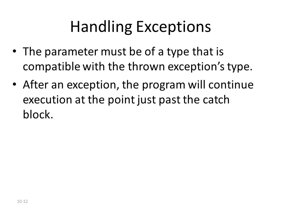 10-12 Handling Exceptions The parameter must be of a type that is compatible with the thrown exception's type. After an exception, the program will co