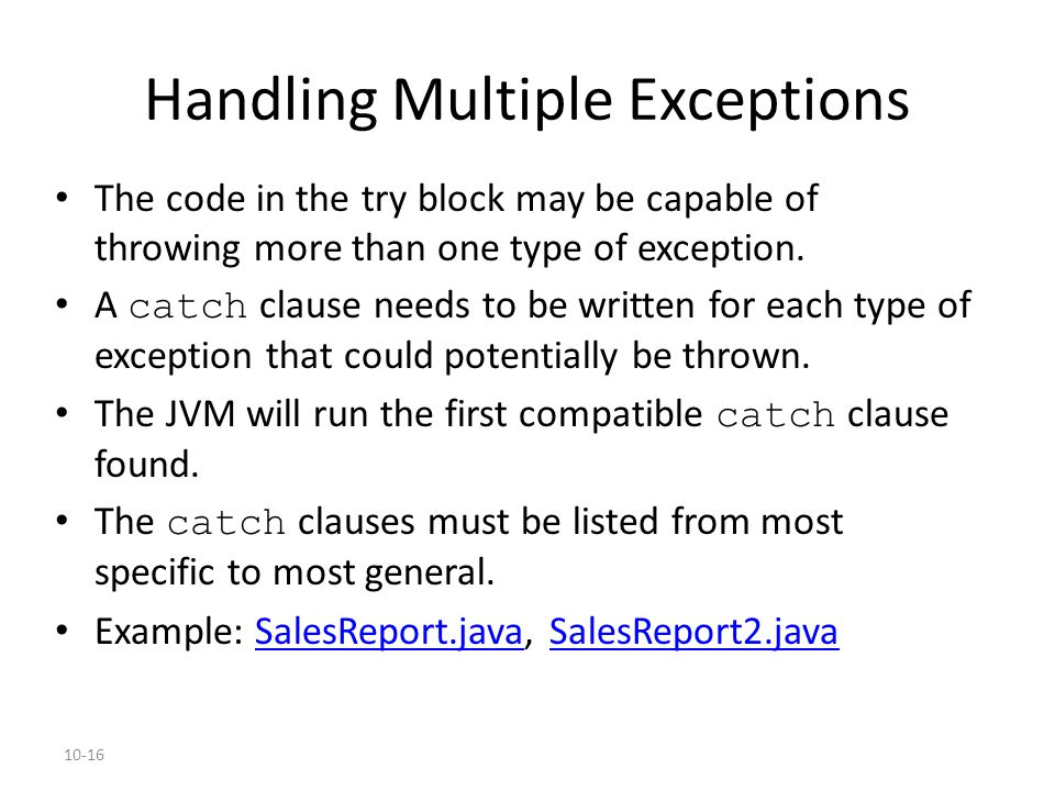 10-16 Handling Multiple Exceptions The code in the try block may be capable of throwing more than one type of exception. A catch clause needs to be wr