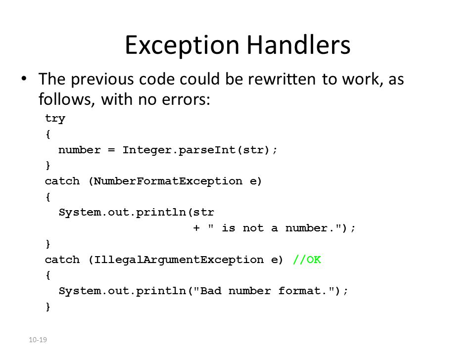 10-19 Exception Handlers The previous code could be rewritten to work, as follows, with no errors: try { number = Integer.parseInt(str); } catch (NumberFormatException e) { System.out.println(str + is not a number. ); } catch (IllegalArgumentException e) //OK { System.out.println( Bad number format. ); }