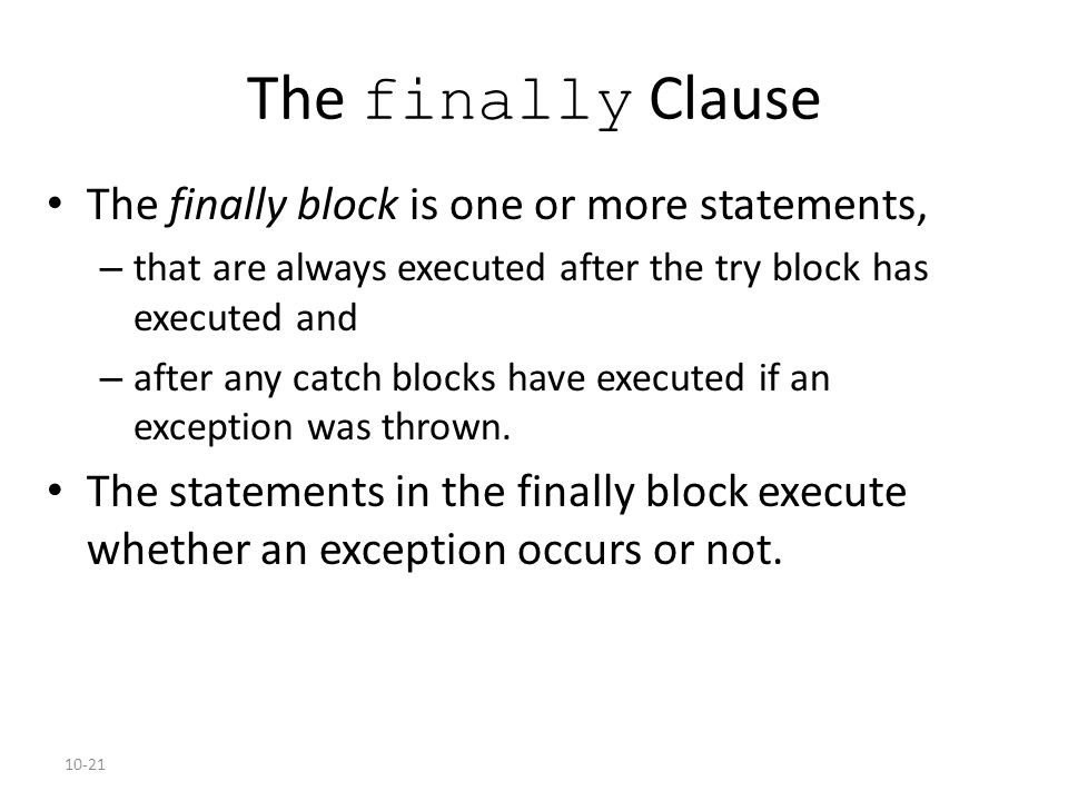 10-21 The finally Clause The finally block is one or more statements, – that are always executed after the try block has executed and – after any catch blocks have executed if an exception was thrown.
