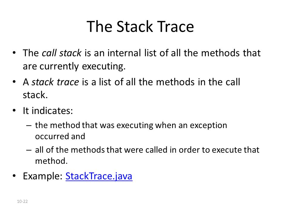 10-22 The Stack Trace The call stack is an internal list of all the methods that are currently executing. A stack trace is a list of all the methods i
