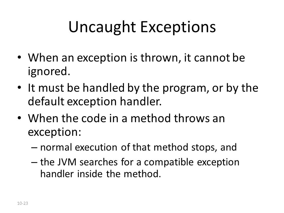10-23 Uncaught Exceptions When an exception is thrown, it cannot be ignored. It must be handled by the program, or by the default exception handler. W