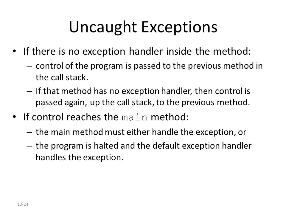 10-24 Uncaught Exceptions If there is no exception handler inside the method: – control of the program is passed to the previous method in the call st