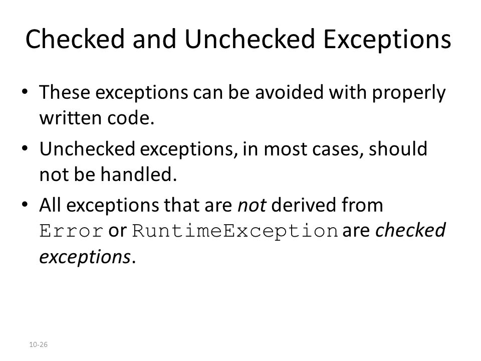 10-26 Checked and Unchecked Exceptions These exceptions can be avoided with properly written code. Unchecked exceptions, in most cases, should not be