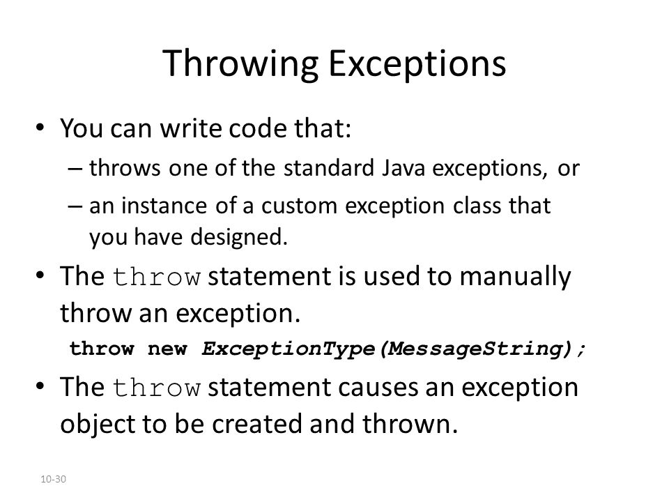 10-30 Throwing Exceptions You can write code that: – throws one of the standard Java exceptions, or – an instance of a custom exception class that you have designed.