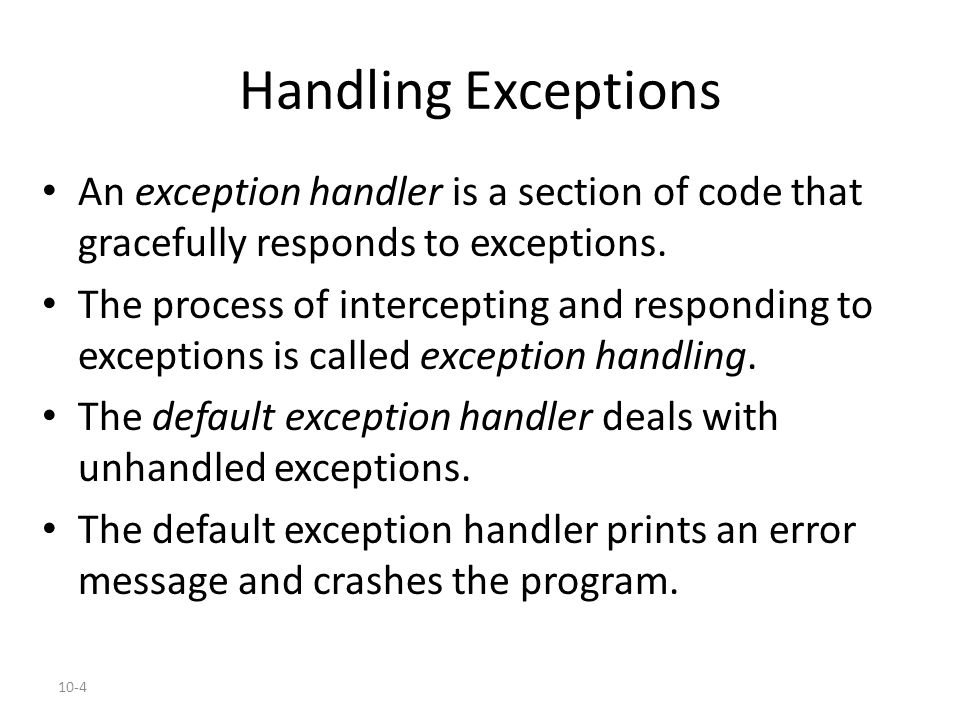 10-4 Handling Exceptions An exception handler is a section of code that gracefully responds to exceptions. The process of intercepting and responding