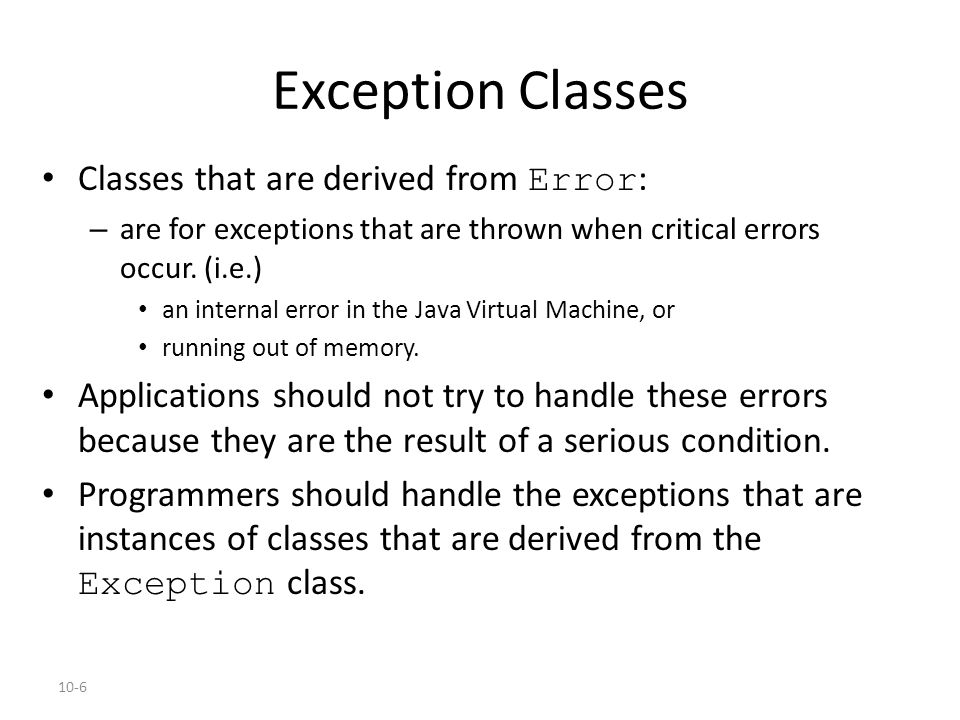 10-6 Exception Classes Classes that are derived from Error : – are for exceptions that are thrown when critical errors occur.