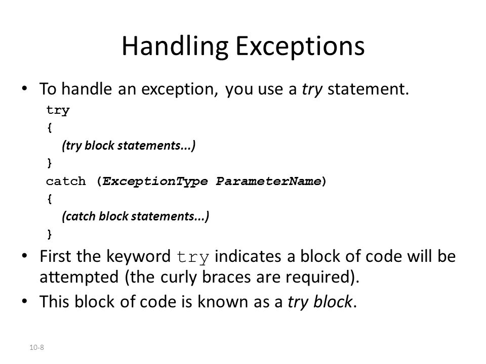 10-8 Handling Exceptions To handle an exception, you use a try statement. try { (try block statements...) } catch (ExceptionType ParameterName) { (cat