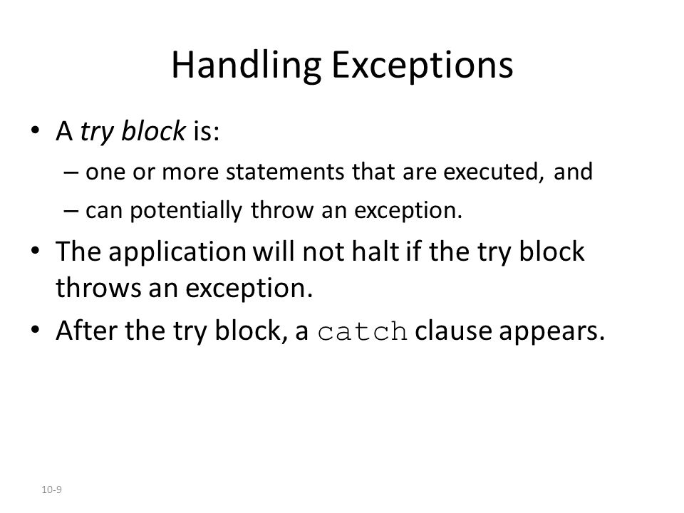 10-9 Handling Exceptions A try block is: – one or more statements that are executed, and – can potentially throw an exception.