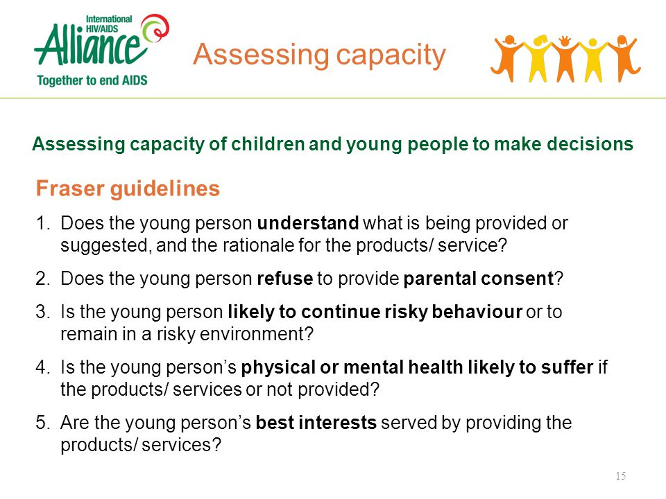 Assessing capacity Assessing capacity of children and young people to make decisions Fraser guidelines 1.Does the young person understand what is being provided or suggested, and the rationale for the products/ service.
